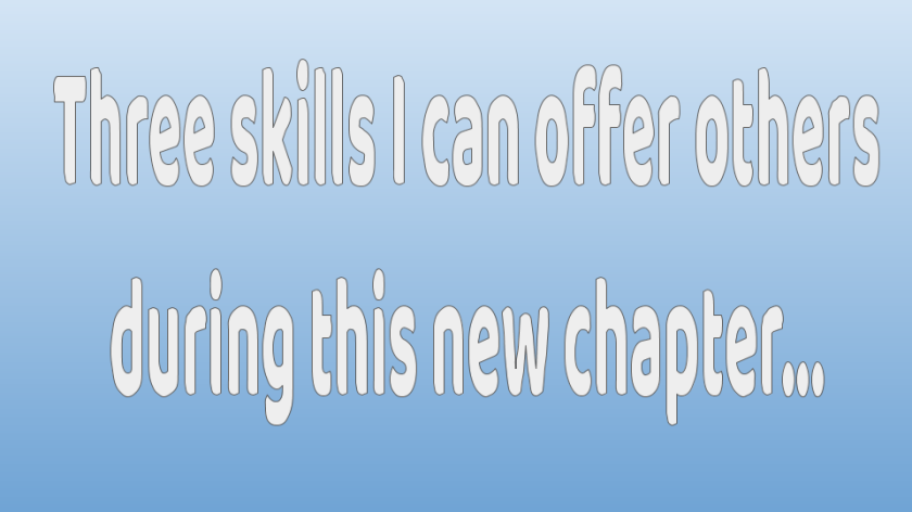 Three skills I can offer others during this new chapter...